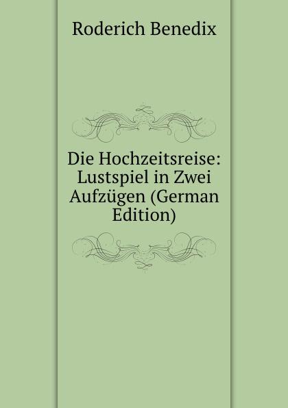 Roderich Benedix Die Hochzeitsreise: Lustspiel in Zwei Aufzugen (German Edition) roderich benedix die hochzeitsreise lustspiel in zwei aufzugen german edition