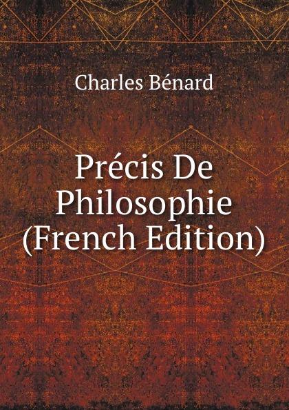 Charles Bénard Precis De Philosophie (French Edition) charles bénard thesis philosophica de platonis republica french edition