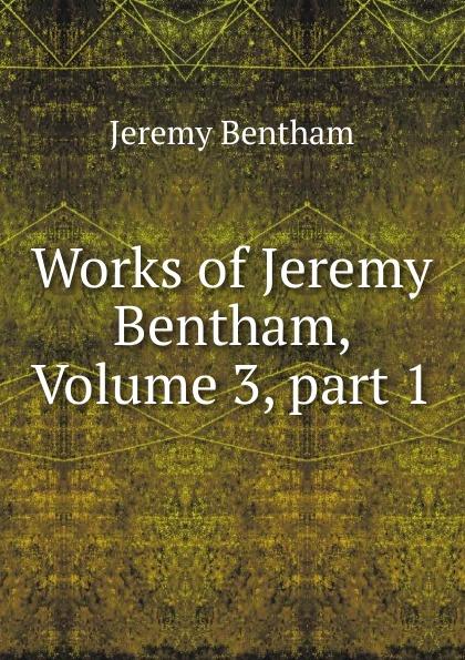 Jeremy Bentham Works of Jeremy Bentham, Volume 3,.part 1 jeremy bentham panopticon postscript part 2