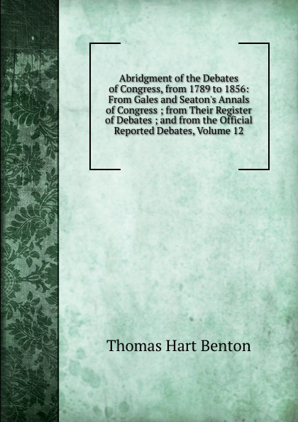 лучшая цена Benton Thomas Hart Abridgment of the Debates of Congress, from 1789 to 1856: From Gales and Seaton.s Annals of Congress ; from Their Register of Debates ; and from the Official Reported Debates, Volume 12