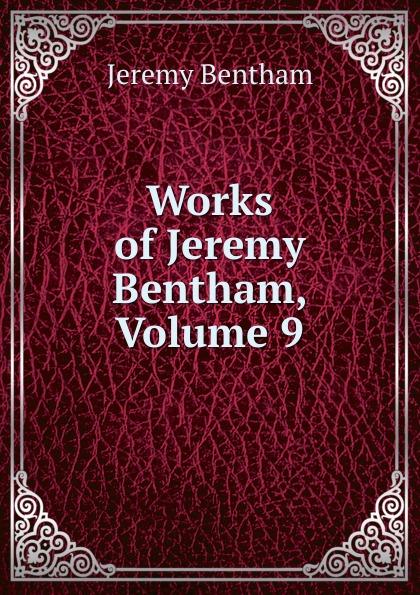 Jeremy Bentham Works of Jeremy Bentham, Volume 9 jeremy bentham panopticon postscript part 2