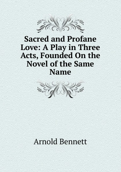 E. A. Bennett Sacred and Profane Love: A Play in Three Acts, Founded On the Novel of the Same Name e a bennett judith a play in three acts