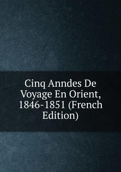 Cinq Anndes De Voyage En Orient, 1846-1851 (French Edition) molinard voyage en orient set