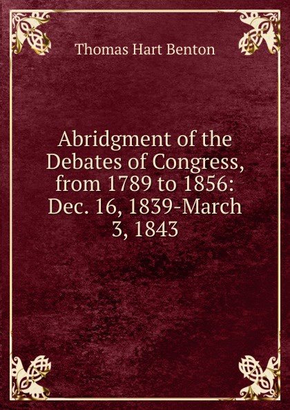 лучшая цена Benton Thomas Hart Abridgment of the Debates of Congress, from 1789 to 1856: Dec. 16, 1839-March 3, 1843