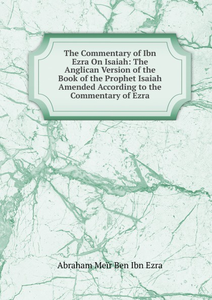 Abraham Meïr Ben Ibn Ezra The Commentary of Ibn Ezra On Isaiah: The Anglican Version of the Book of the Prophet Isaiah Amended According to the Commentary of Ezra