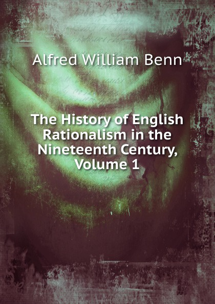 Alfred William Benn The History of English Rationalism in the Nineteenth Century, Volume 1 benn alfred william history of modern philosophy