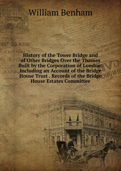 William Benham History of the Tower Bridge and of Other Bridges Over the Thames Built by the Corporation of London: Including an Account of the Bridge House Trust . Records of the Bridge House Estates Committee bridge over the drina