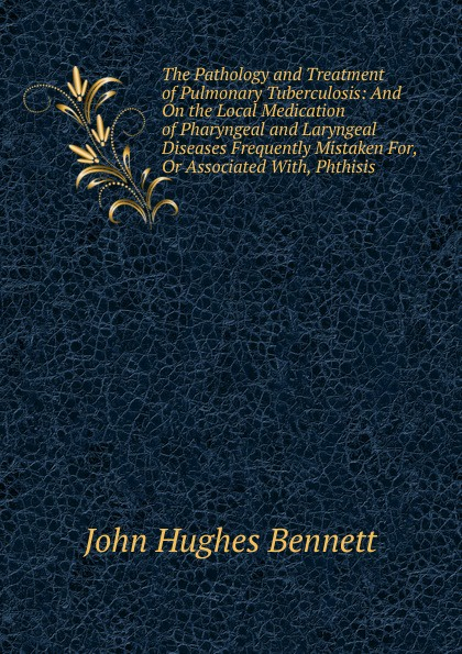 John Hughes Bennett The Pathology and Treatment of Pulmonary Tuberculosis: And On the Local Medication of Pharyngeal and Laryngeal Diseases Frequently Mistaken For, Or Associated With, Phthisis недорго, оригинальная цена