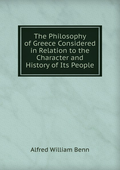 Alfred William Benn The Philosophy of Greece Considered in Relation to the Character and History of Its People benn alfred william history of modern philosophy