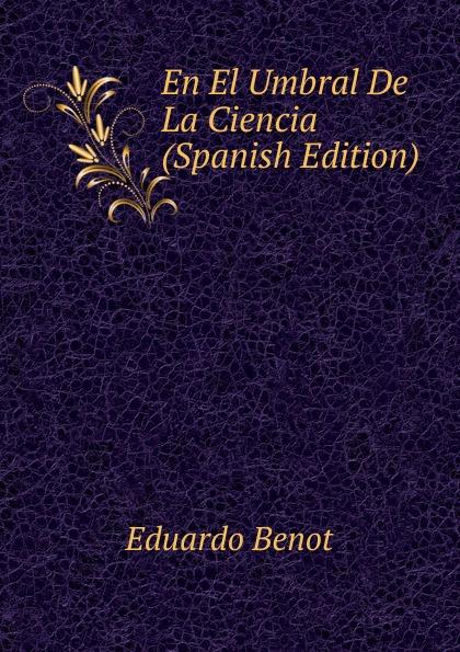Eduardo Benot En El Umbral De La Ciencia (Spanish Edition) ciencia