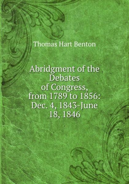 лучшая цена Benton Thomas Hart Abridgment of the Debates of Congress, from 1789 to 1856: Dec. 4, 1843-June 18, 1846
