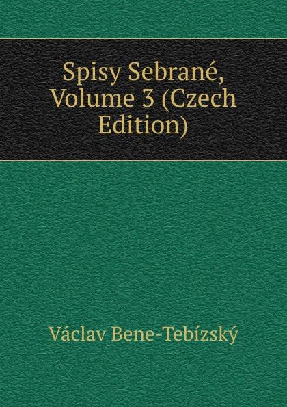 Václav Bene-Tebízský Spisy Sebrane, Volume 3 (Czech Edition) цены