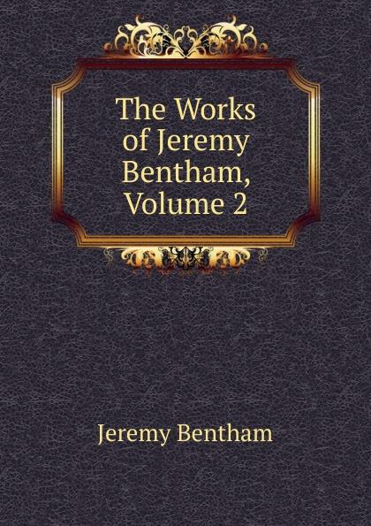Jeremy Bentham The Works of Jeremy Bentham, Volume 2 jeremy bentham panopticon postscript part 2
