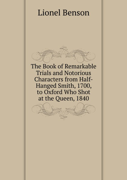 Lionel Benson The Book of Remarkable Trials and Notorious Characters from Half-Hanged Smith, 1700, to Oxford Who Shot at the Queen, 1840