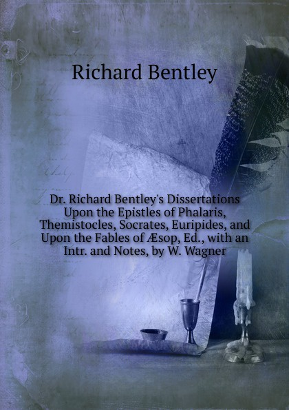 Richard Bentley Dr. Richard Bentley.s Dissertations Upon the Epistles of Phalaris, Themistocles, Socrates, Euripides, and Upon the Fables of AEsop, Ed., with an Intr. and Notes, by W. Wagner цена и фото
