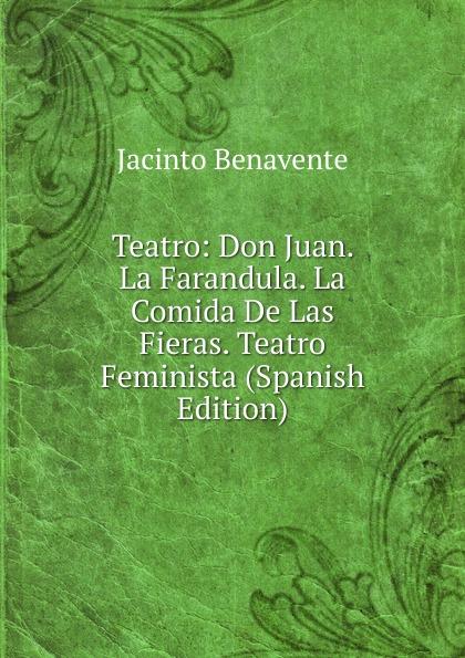 Jacinto Benavente Teatro: Don Juan. La Farandula. La Comida De Las Fieras. Teatro Feminista (Spanish Edition) jacinto benavente la comida de las fieras comedia en tres actos y un cuadro