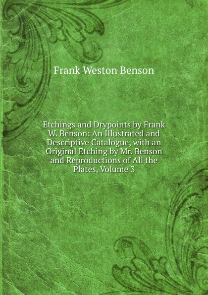 Frank Weston Benson Etchings and Drypoints by Frank W. Benson: An Illustrated and Descriptive Catalogue, with an Original Etching by Mr. Benson and Reproductions of All the Plates, Volume 3 ld benson benson malorys morte darthur