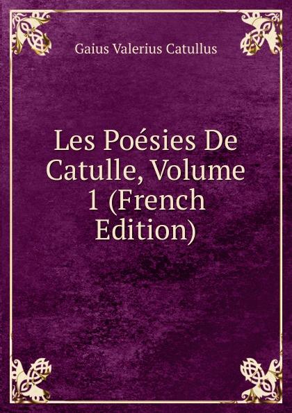Catullus Gaius Valerius Les Poesies De Catulle, Volume 1 (French Edition) catullus gaius valerius catulls buch der lieder german edition
