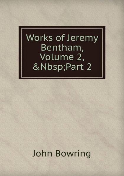 Bowring John Works of Jeremy Bentham, Volume 2,.Nbsp;Part 2 jeremy bentham panopticon postscript part 2