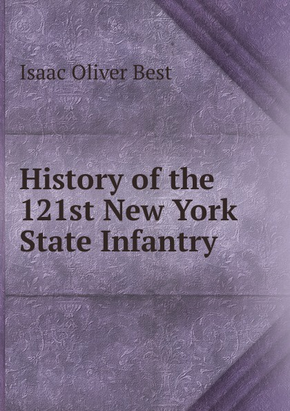 Isaac Oliver Best History of the 121st New York State Infantry