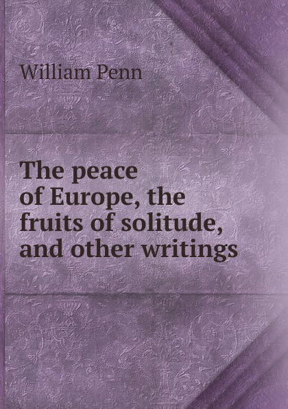William Penn The peace of Europe, the fruits of solitude, and other writings some fruits of solitude more fruits of solitude