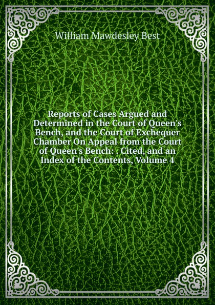 Reports of Cases Argued and Determined in the Court of Queen.s Bench, and the Court of Exchequer Chamber On Appeal from the Court of Queen.s Bench: . Cited, and an Index of the Contents, Volume 4