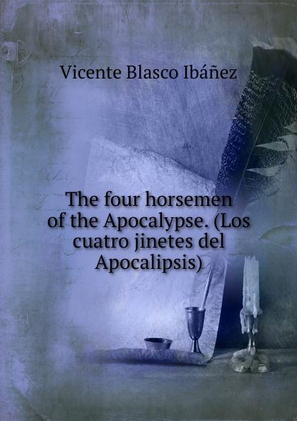 Vicente Blasco Ibanez The four horsemen of the Apocalypse. (Los cuatro jinetes del Apocalipsis) blasco ibáñez vicente the four horsemen of the apocalypse