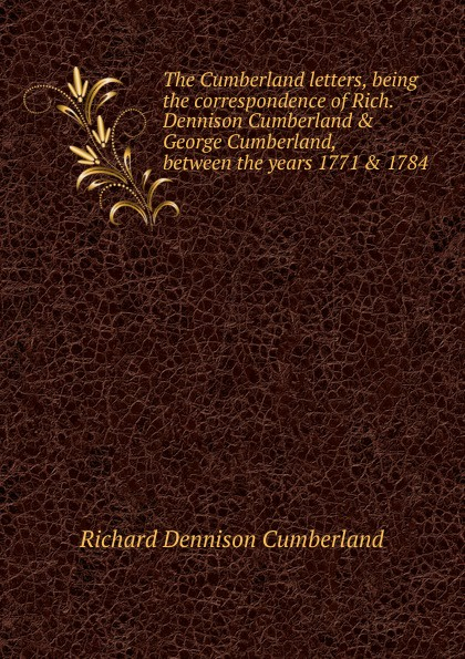 Richard Dennison Cumberland The Cumberland letters, being the correspondence of Rich. Dennison Cumberland . George Cumberland, between the years 1771 . 1784