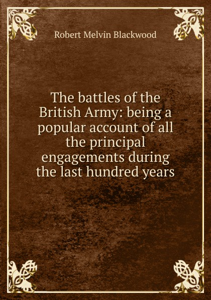 Robert Melvin Blackwood The battles of the British Army: being a popular account of all the principal engagements during the last hundred years robert m blackwood lines of red blue the battles of the british army against the armies of napoleonic france 1801 15