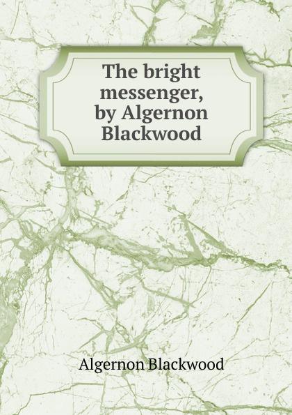 Algernon Blackwood The bright messenger, by Algernon Blackwood flowers for algernon