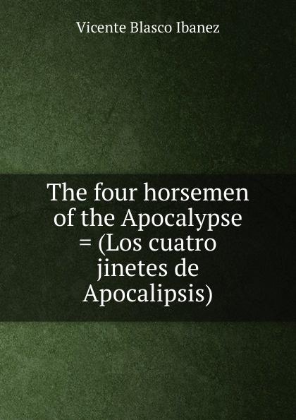 Vicente Blasco Ibanez The four horsemen of the Apocalypse . (Los cuatro jinetes de Apocalipsis) blasco ibáñez vicente the four horsemen of the apocalypse