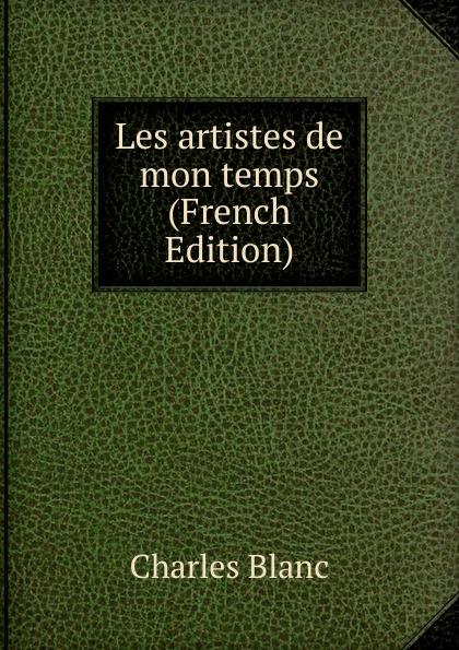 Charles Blanc Les artistes de mon temps (French Edition) charles blanc les beaux arts a l exposition universelle de 1878 french edition