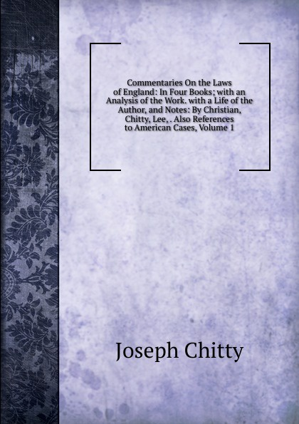 Joseph Chitty Commentaries On the Laws of England: In Four Books; with an Analysis of the Work. with a Life of the Author, and Notes: By Christian, Chitty, Lee, . Also References to American Cases, Volume 1 цены