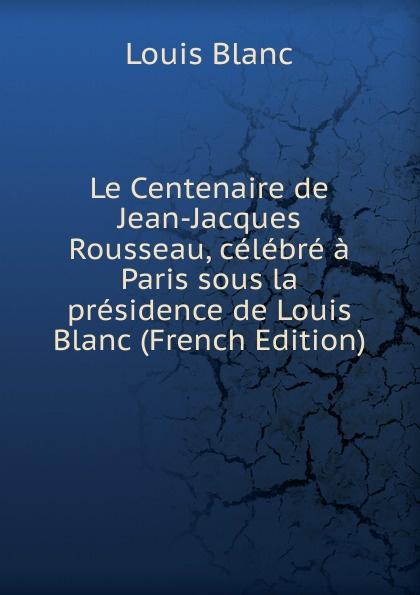 Фото - Louis Blanc Le Centenaire de Jean-Jacques Rousseau, celebre a Paris sous la presidence de Louis Blanc (French Edition) jean paul gaultier le male