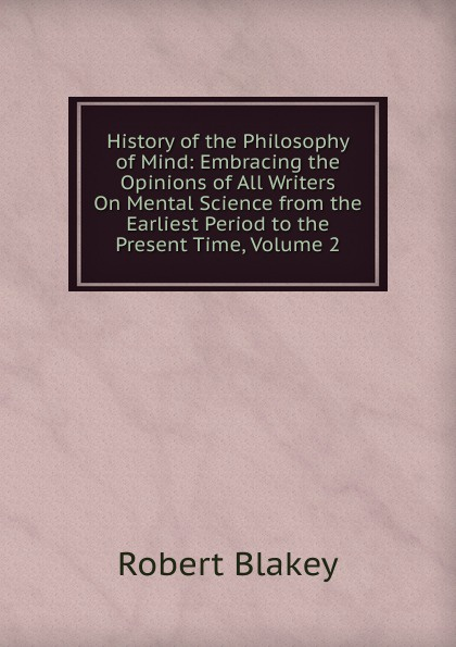 Robert Blakey History of the Philosophy of Mind: Embracing the Opinions of All Writers On Mental Science from the Earliest Period to the Present Time, Volume 2 zhanat kundakbayeva the history of kazakhstan from the earliest period to the present time volume i