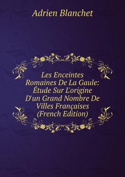 Les Enceintes Romaines De La Gaule: Etude Sur L.origine D.un Grand Nombre De Villes Francaises (French Edition)
