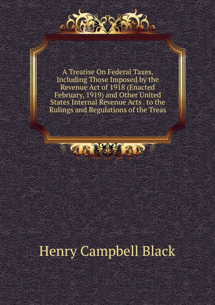 Henry Campbell Black A Treatise On Federal Taxes, Including Those Imposed by the Revenue Act of 1918 (Enacted February, 1919) and Other United States Internal Revenue Acts . to the Rulings and Regulations of the Treas