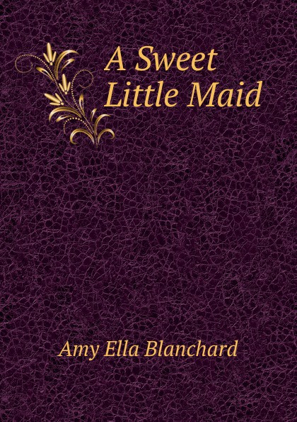 Amy Ella Blanchard A Sweet Little Maid wade mary hazelton blanchard our little cuban cousin