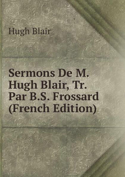 лучшая цена Hugh Blair Sermons De M. Hugh Blair, Tr. Par B.S. Frossard (French Edition)