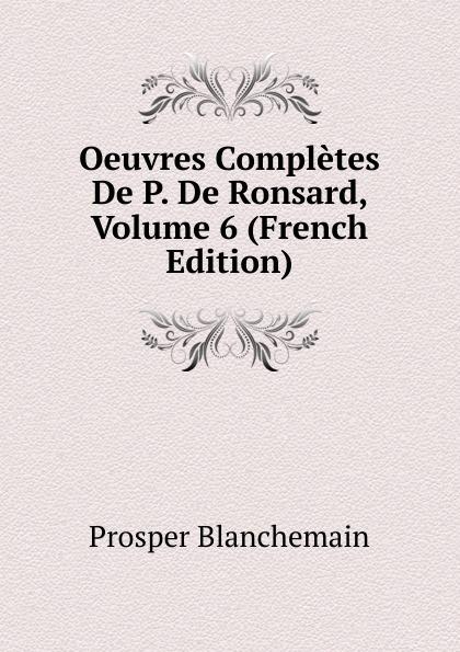 Prosper Blanchemain Oeuvres Completes De P. De Ronsard, Volume 6 (French Edition) pierre de ronsard oeuvres completes de p de ronsard volume 8