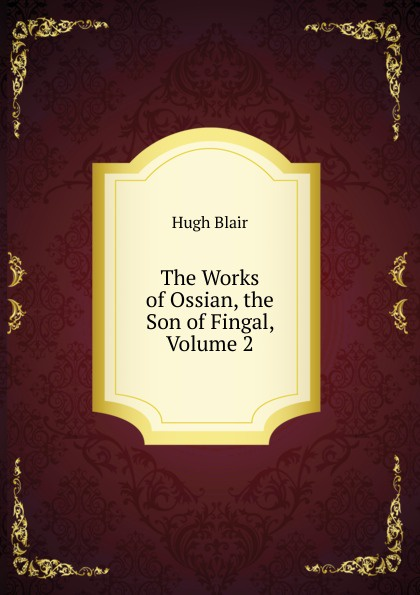 Hugh Blair The Works of Ossian, the Son of Fingal, Volume 2 ossian ossian fils de fingal t 1