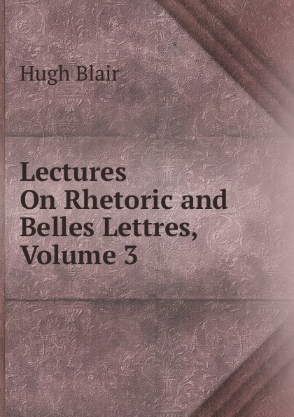 Hugh Blair Lectures On Rhetoric and Belles Lettres, Volume 3 hugh blair lectures on rhetoric and belles lettres vol 3