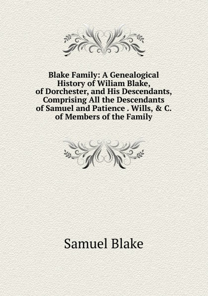 Samuel Blake Blake Family: A Genealogical History of Wiliam Blake, of Dorchester, and His Descendants, Comprising All the Descendants of Samuel and Patience . Wills, . C. of Members of the Family martin wood the family and descendants of st thomas more