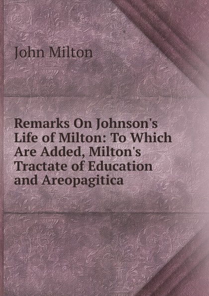 Milton John Remarks On Johnson.s Life of Milton: To Which Are Added, Milton.s Tractate of Education and Areopagitica milton john remarks on johnson s life of milton to which are added milton s tractate of education and areopagitica