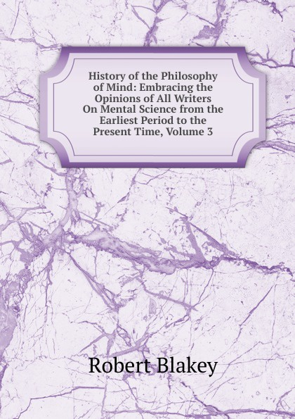 Robert Blakey History of the Philosophy of Mind: Embracing the Opinions of All Writers On Mental Science from the Earliest Period to the Present Time, Volume 3 zhanat kundakbayeva the history of kazakhstan from the earliest period to the present time volume i