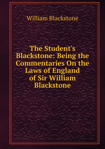 William Blackstone The Student.s Blackstone: Being the Commentaries On the Laws of England of Sir William Blackstone richard falkirk blackstone on broadway