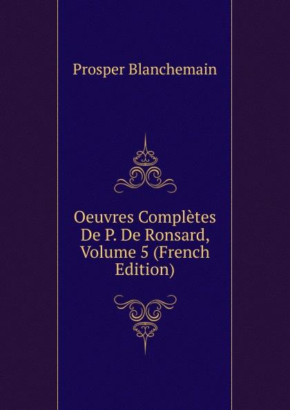 Prosper Blanchemain Oeuvres Completes De P. De Ronsard, Volume 5 (French Edition) pierre de ronsard oeuvres completes de p de ronsard volume 8