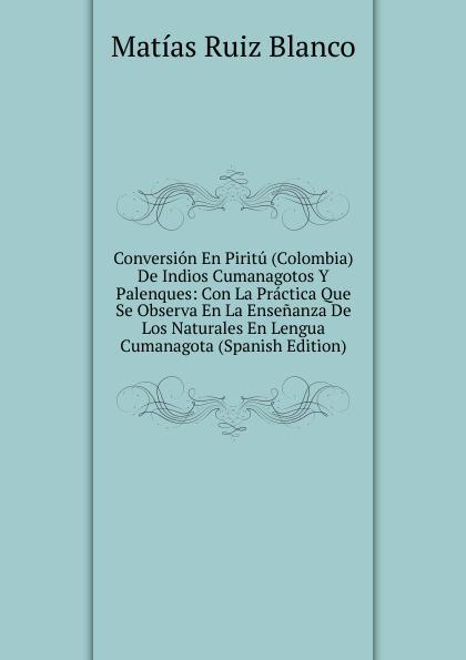 Matías Ruiz Blanco Conversion En Piritu (Colombia) De Indios Cumanagotos Y Palenques: Con La Practica Que Se Observa En La Ensenanza De Los Naturales En Lengua Cumanagota (Spanish Edition) agatha ruiz de la prada повседневные брюки