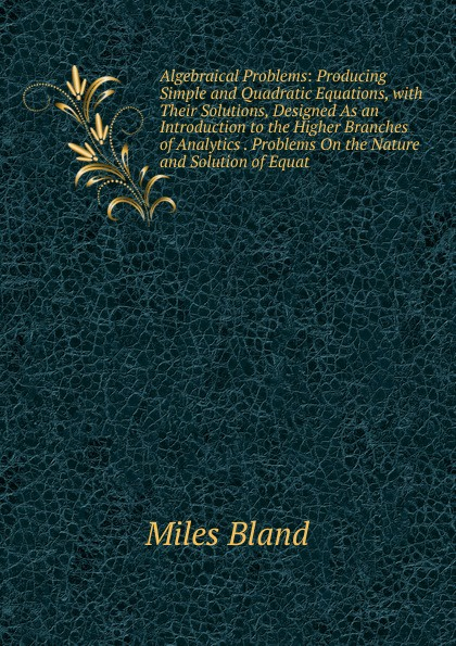 цены на Miles Bland Algebraical Problems: Producing Simple and Quadratic Equations, with Their Solutions, Designed As an Introduction to the Higher Branches of Analytics . Problems On the Nature and Solution of Equat  в интернет-магазинах