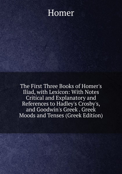 Homer The First Three Books of Homer.s Iliad, with Lexicon: With Notes Critical and Explanatory and References to Hadley.s Crosby.s, and Goodwin.s Greek . Greek Moods and Tenses (Greek Edition) anacreon anacreontics selected and arranged with notes greek edition